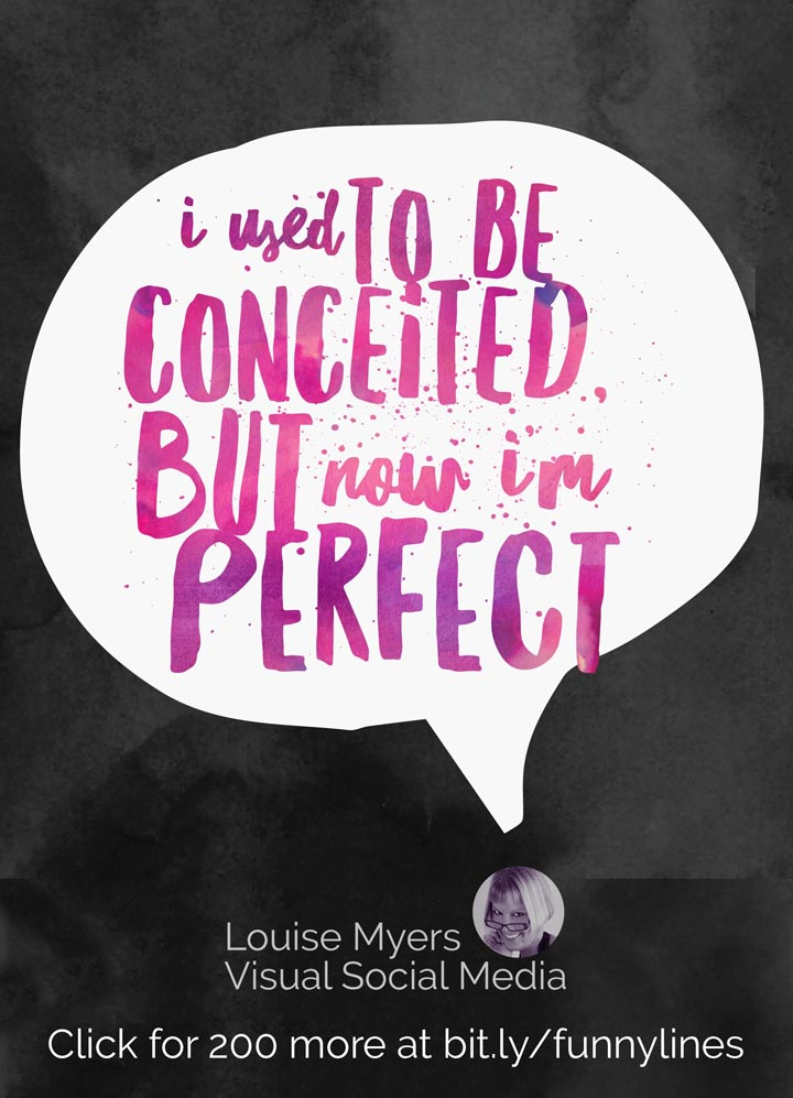 I used to be conceited, but now I'm perfect.