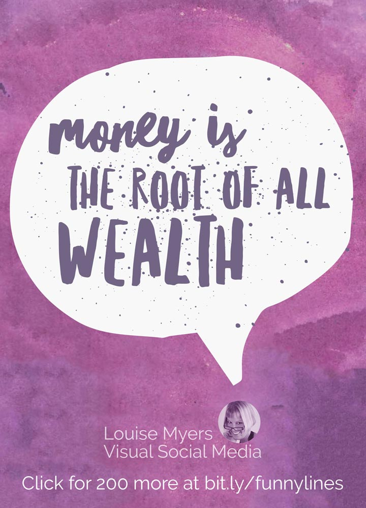 Money is the root of all wealth.