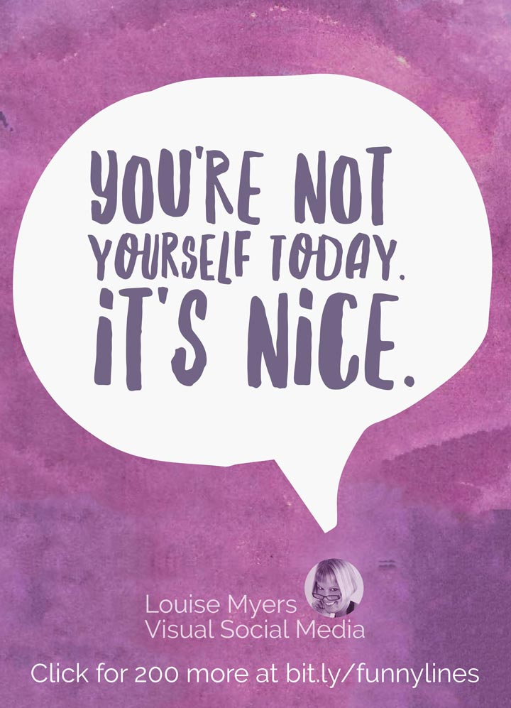 You're not yourself today. It's nice.