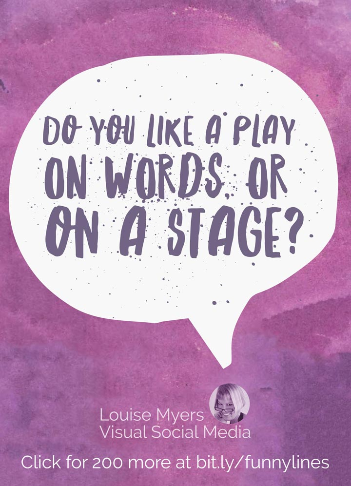 Do you like a play on words, or on a stage?