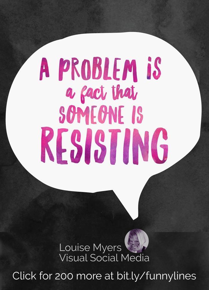 A problem is really only a fact that someone is resisting.