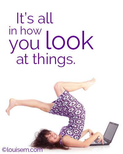 It's all in how you look at things. Turn a bad day upside down and make it good!