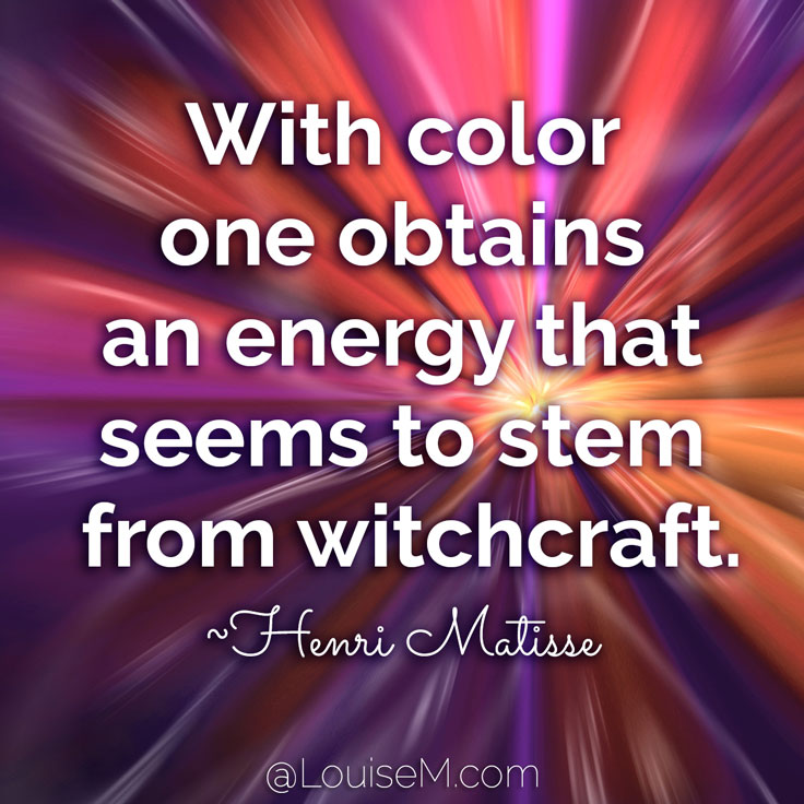 With color one obtains an energy that seems to stem from witchcraft. ~Henri Matisse