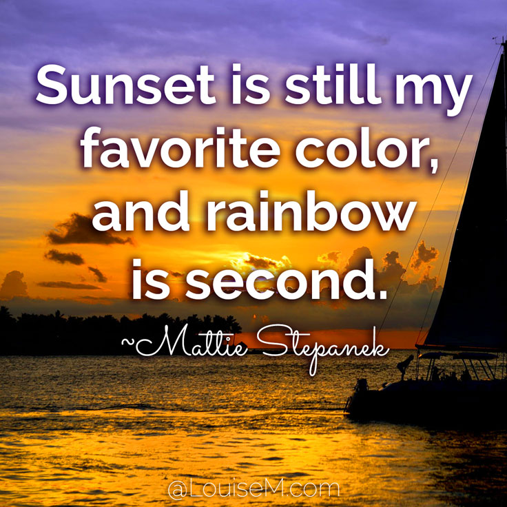 Sunset is still my favorite color, and rainbow is second. ~Mattie Stepanek