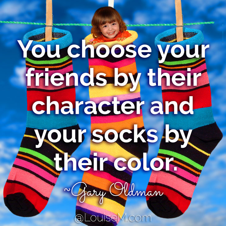You choose your friends by their character and your socks by their color. ~Gary Oldman