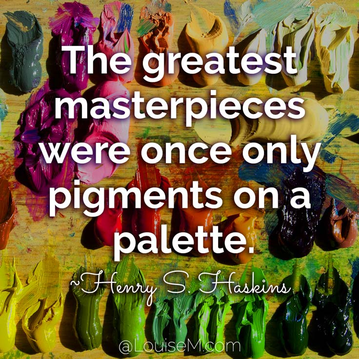 The greatest masterpieces were once only pigments on a palette. ~Henry S. Haskins