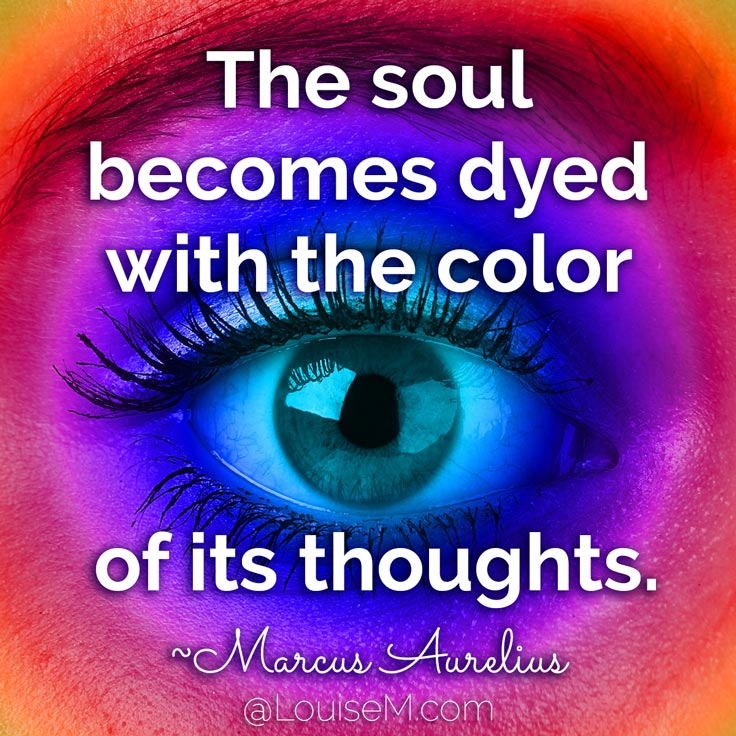 The soul becomes dyed with the color of its thoughts. ~Marcus Aurelius
