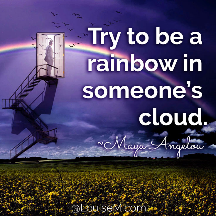 Try to be a rainbow in someone's cloud. ~Maya Angelou