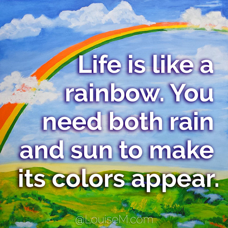 Life is like a rainbow. You need both rain and sun to make colors appear.