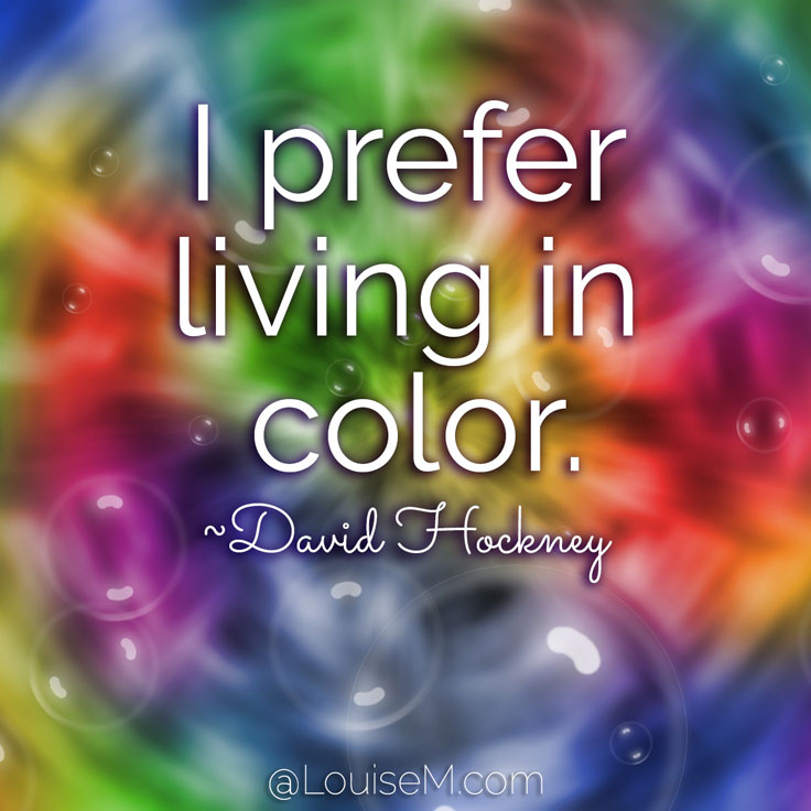 I prefer living in color. ~David Hockney