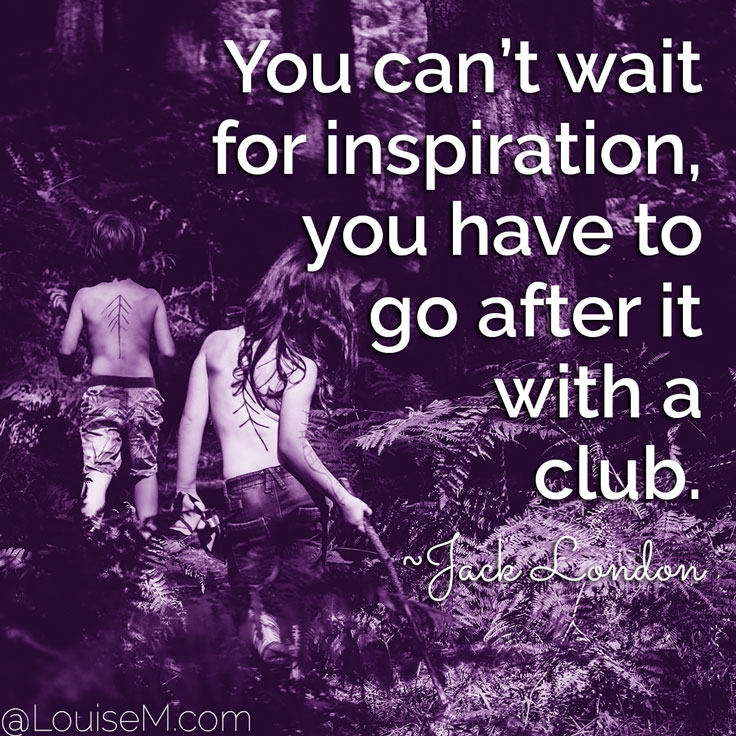 You can't wait for inspiration, you have to go after it with a club. ~Jack London