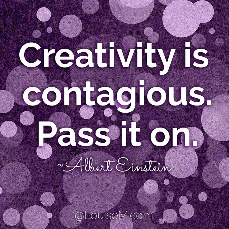 Creativity is contagious, pass it on. ~Albert Einstein quote