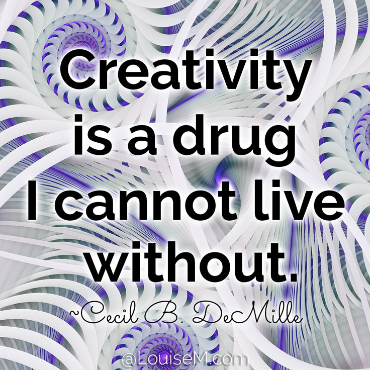Creativity is a drug I cannot live without. ~Cecil B. DeMille