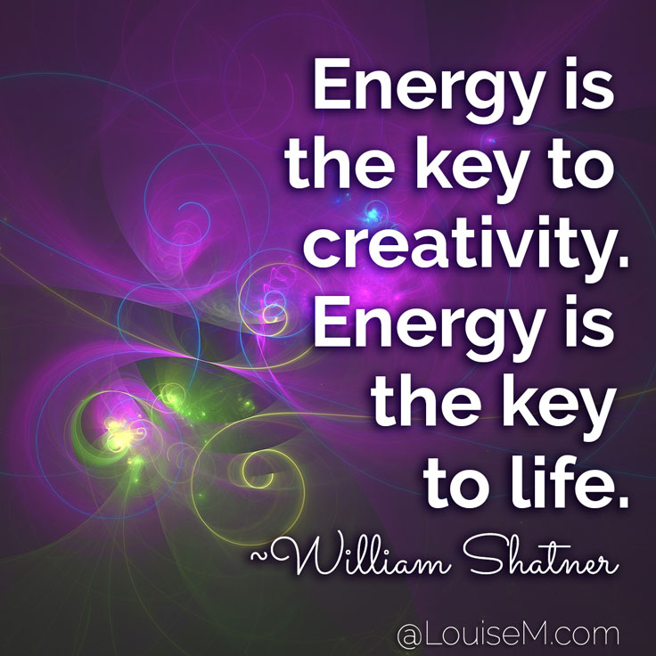 Energy is the key to creativity. Energy is the key to life. ~William Shatner