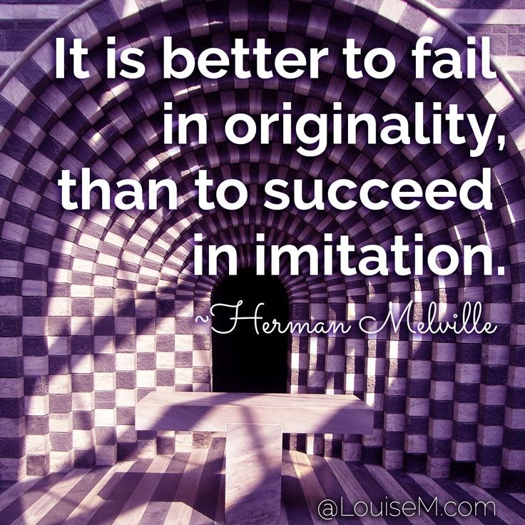 It is better to fail in originality, than to succeed in imitation. ~Herman Melville