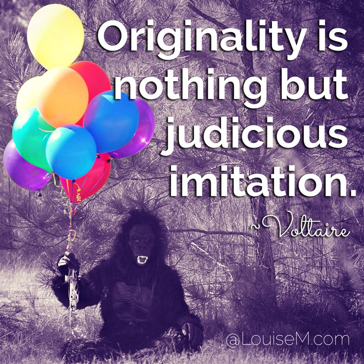 Originality is nothing but judicious imitation. ~Voltaire