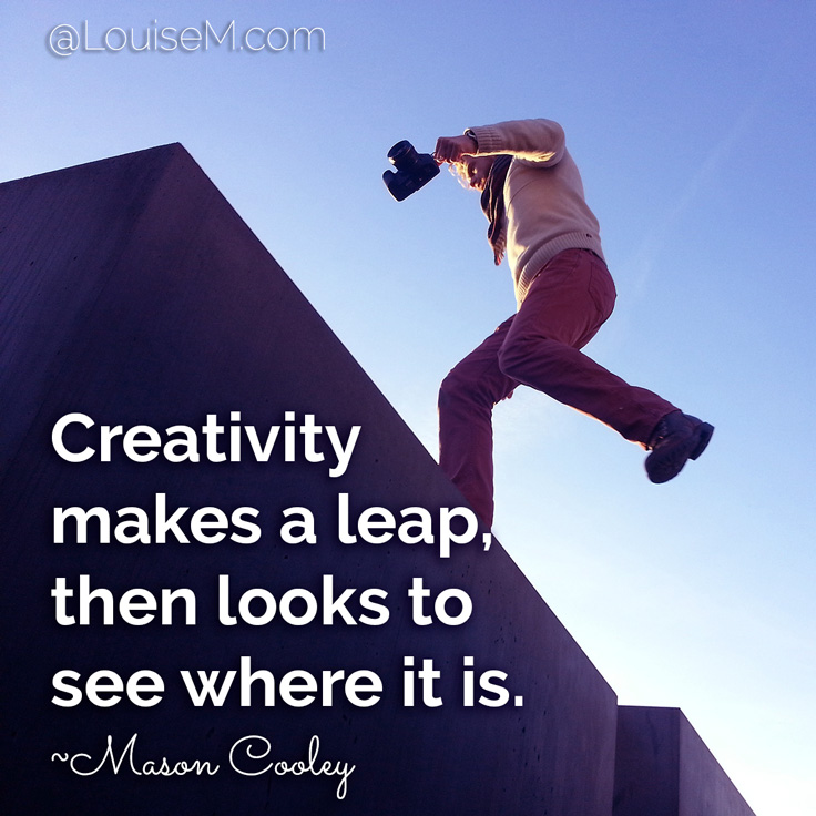 Creativity makes a leap, then looks to see where it is. ~Mason Cooley