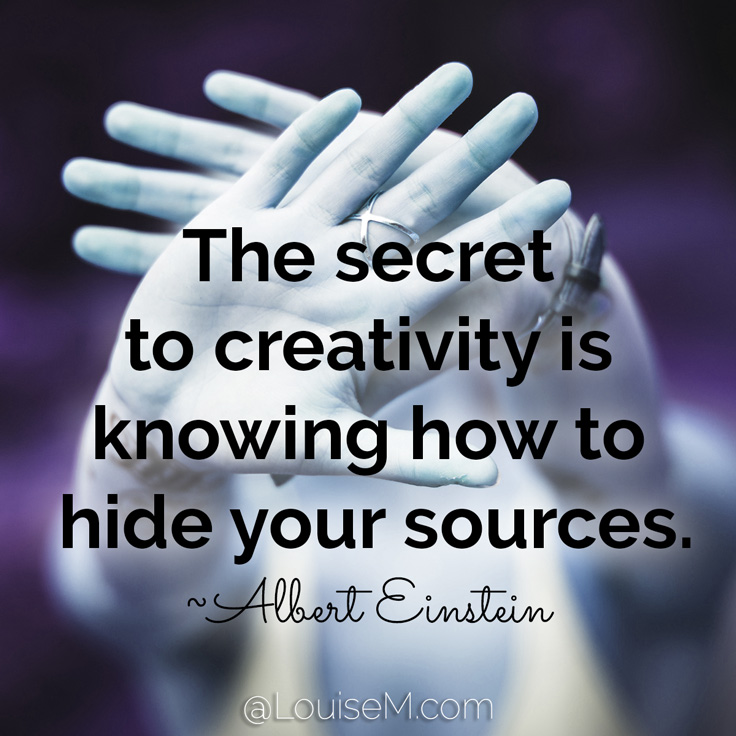 The secret to creativity is knowing how to hide your sources. ~Albert Einstein