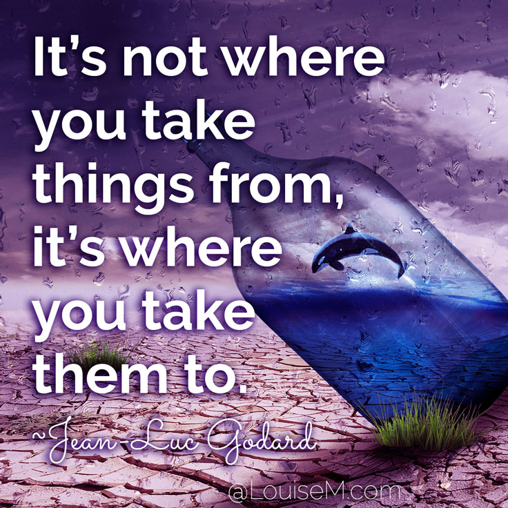 It's not where you take things from - it's where you take them to. ~Jean-Luc Godard