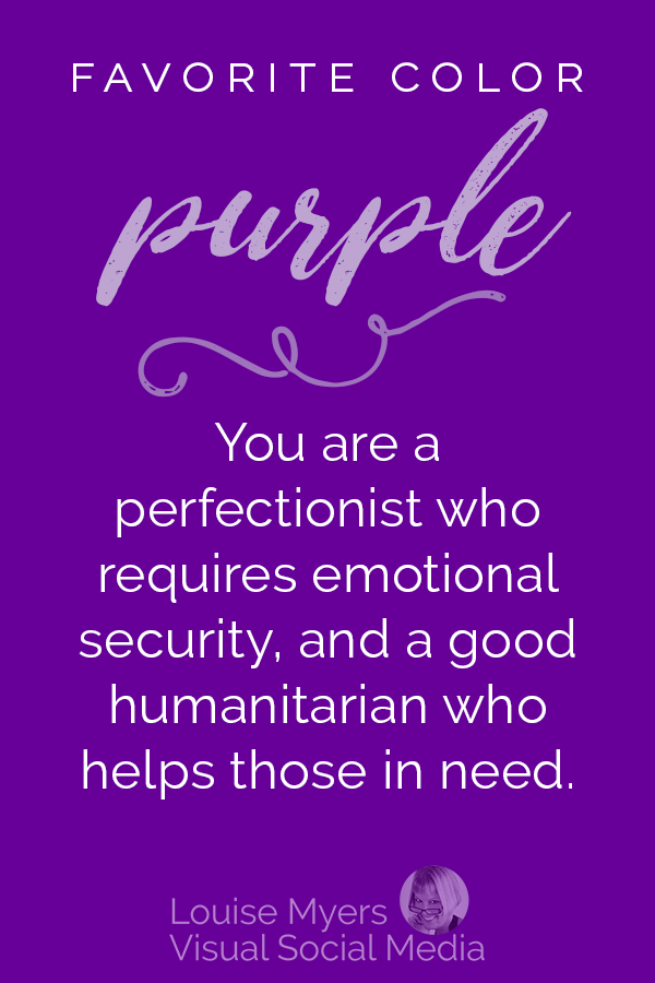 Favorite color PURPLE? You are a perfectionist who requires emotional security in life, and you are a good humanitarian who helps others in need.