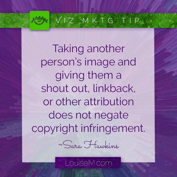 """Taking another person's image or graphic and giving them a """"shout out,"""" linkback, or any other type of attribution does not negate copyright infringement."""