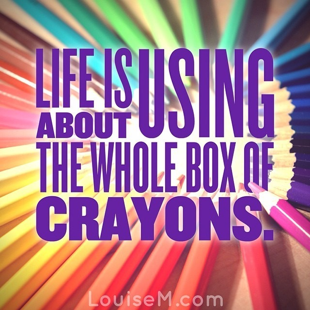Life is about using the whole box of crayons. Graphic made in Typorama. DON'T use it for business use!