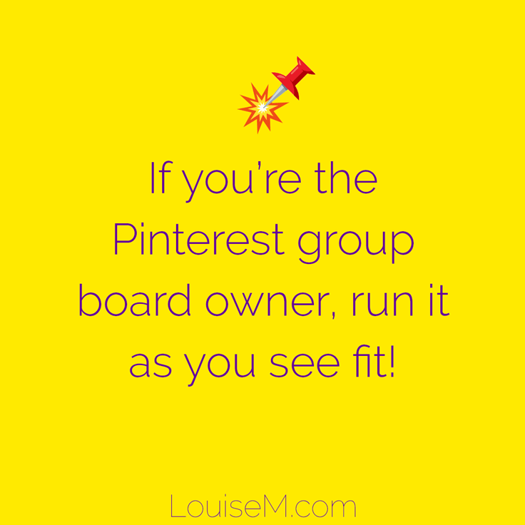 If you're the Pinterest group board owner, run it as you see fit! It should benefit you and your business.