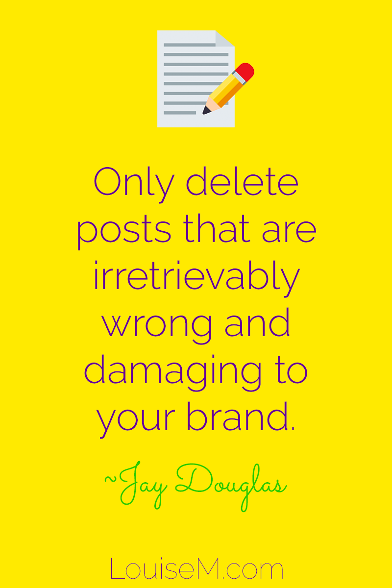 Delete sparingly: Only delete posts that are irretrievably wrong, outdated, and damaging to your brand. ~Jay Douglas