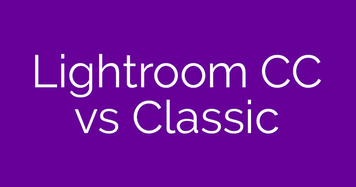 Lightroom CC vs Lightroom Classic: What's the Difference?