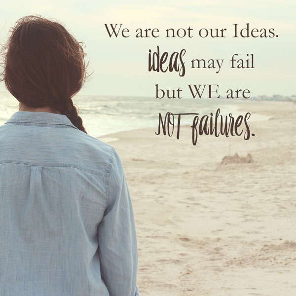Success quotes: We are not our ideas. Ideas may fail but we are not failures.