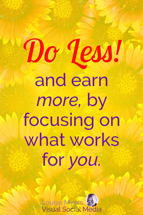 You can earn more while doing less – IF you focus on the things that work for you.