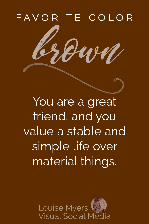 Favorite color BROWN? You are a great friend, and you value a stable and simple life over material things.