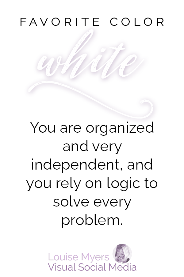 Favorite color WHITE? You are organized and very independent, and you rely on logic to solve every problem.