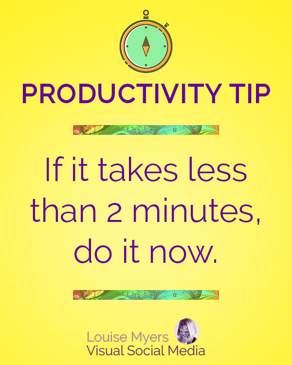 If it takes less than 2 minutes, do it now.