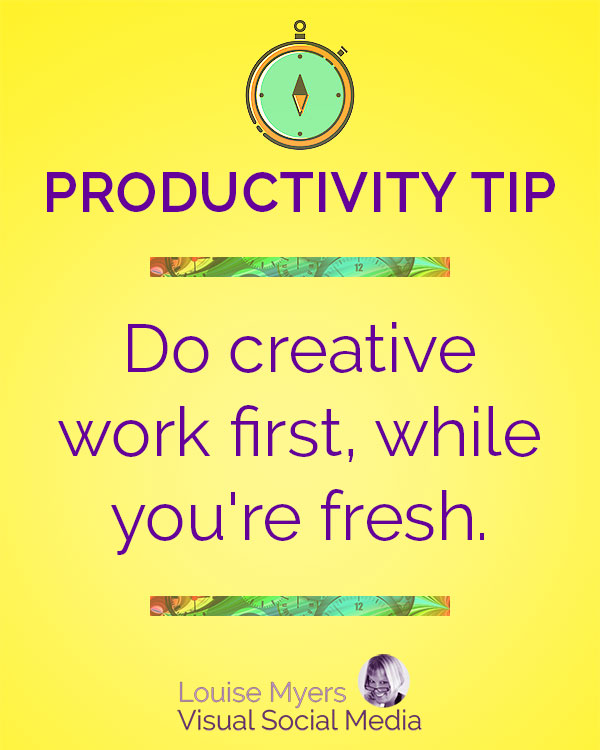 Do creative work first, while you're fresh and inspired.