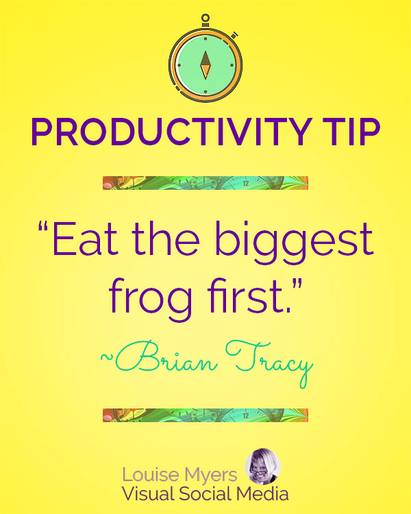 Eat the biggest frog first. ― Brian Tracy