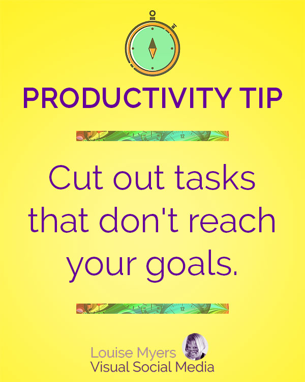 Cut out tasks that don't help you reach your goals.