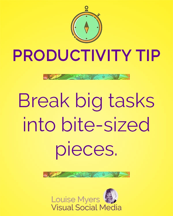 Break big tasks into bite-sized pieces.