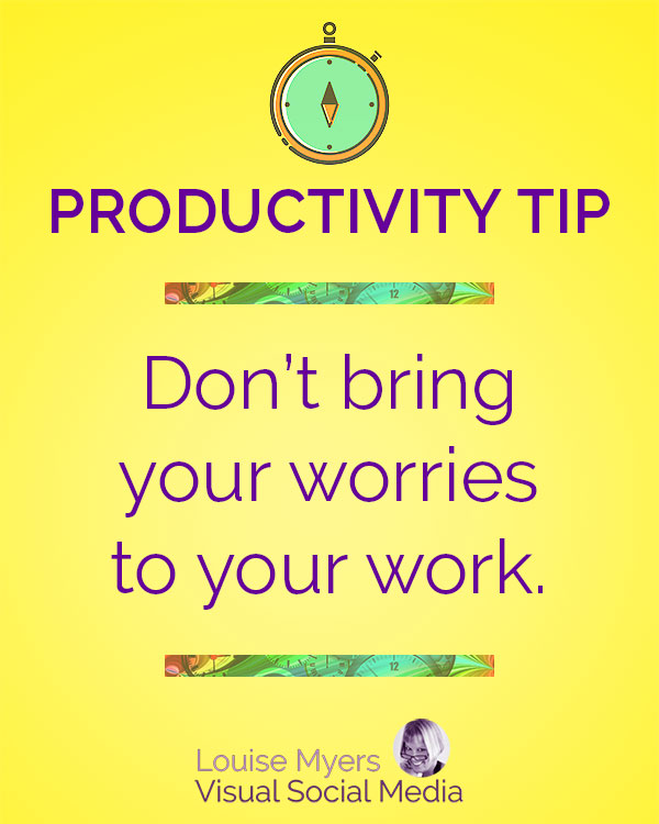 Set aside time to deal with any worries you have. Don't bring them to your work area when you are trying to focus on a task.